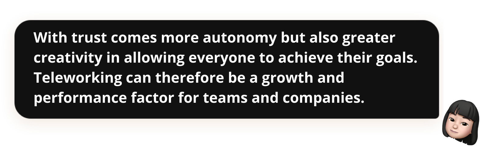 With trust comes more autonomy but also greater creativity in allowing everyone to achieve their goals. Teleworking can therefore be a growth and performance factor for teams and companies.