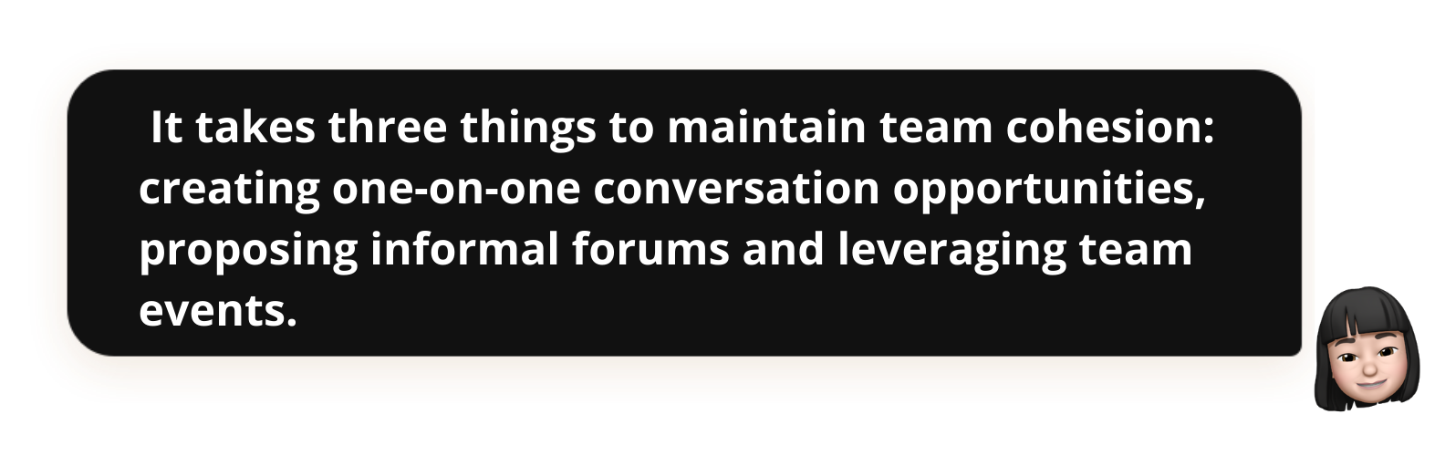 It takes three things to maintain team cohesion: creating one-on-one conversation opportunities, proposing informal forums and leveraging team events.