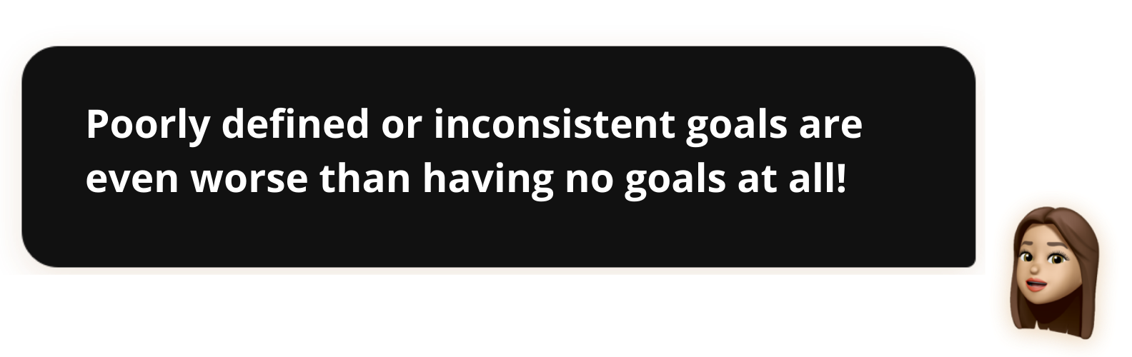 Poorly defined or inconsistent goals are even worse than having no goals at all!