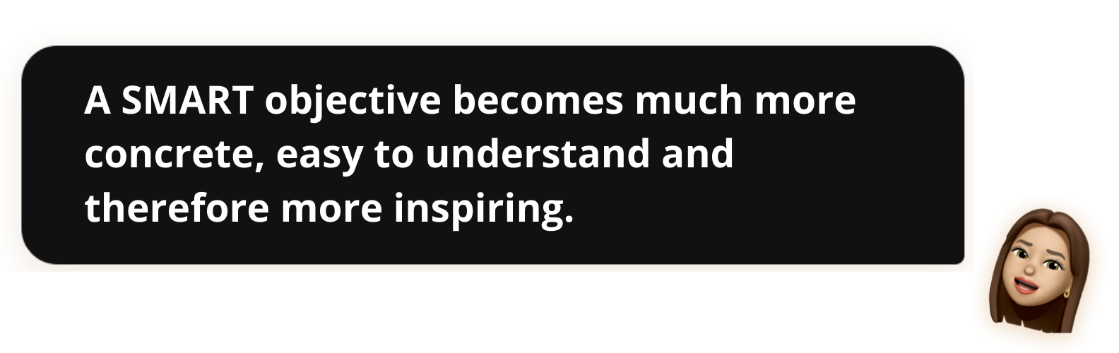 A SMART objective becomes much more concrete, easy to understand and therefore more inspiring
