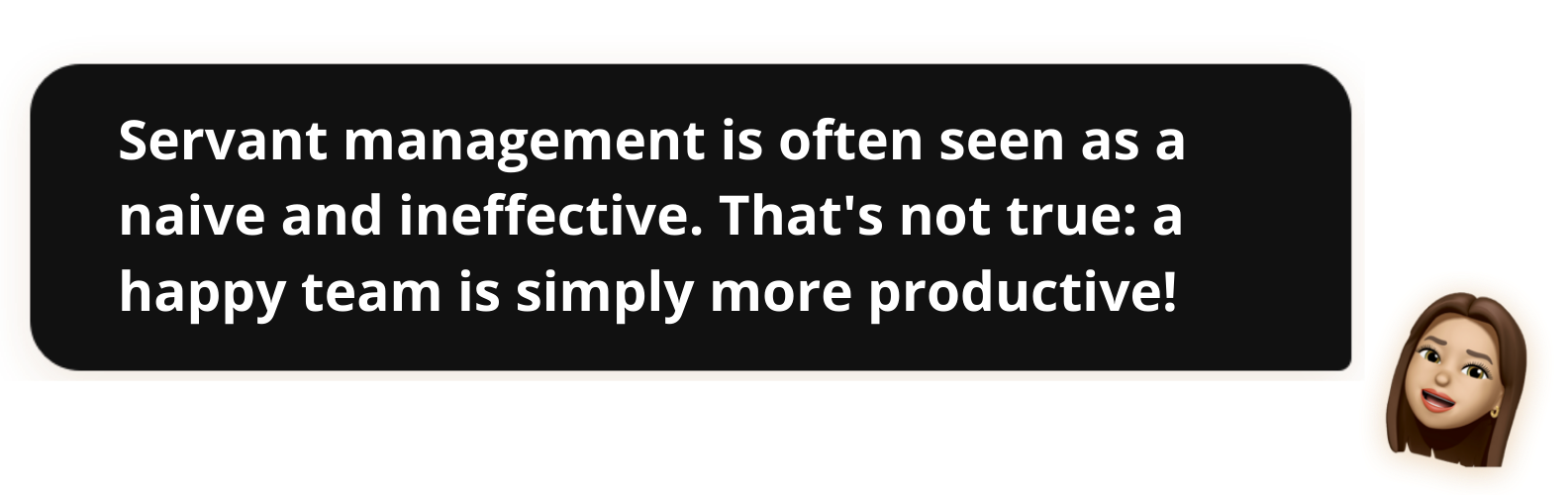Servant management is often sees as naive and ineffective. That's not true: a happy team is simply more productive!