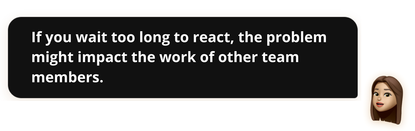 If you wait too long to react, the problem might impact the work of other team members