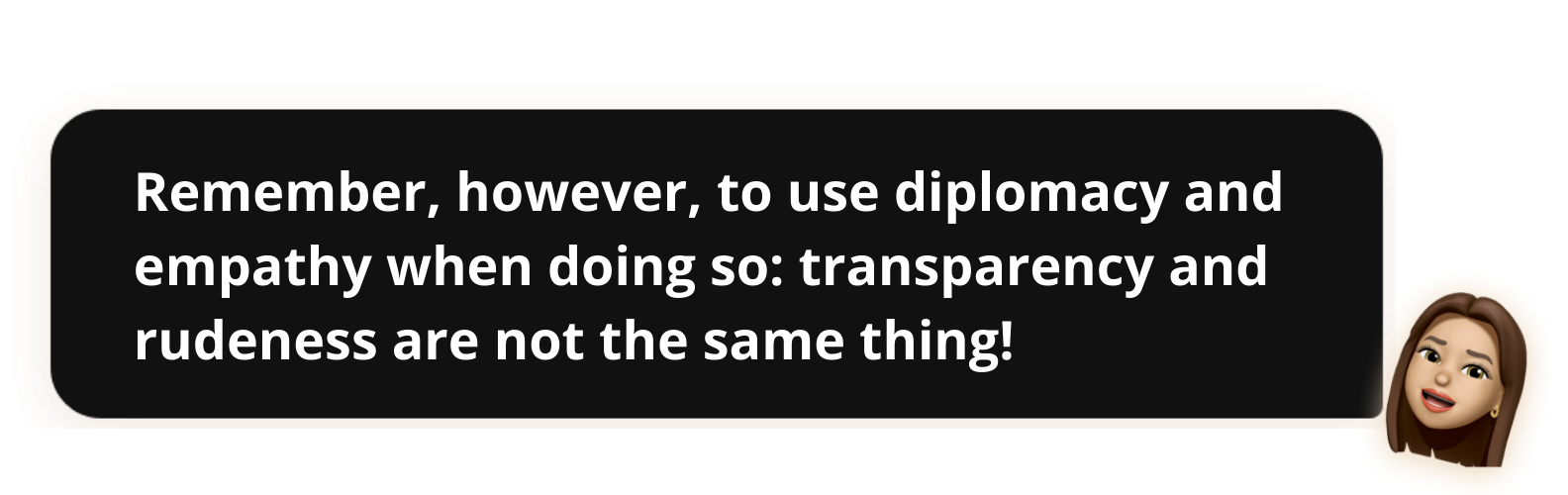 Remember, however, to use diplomacy and empathy when doing so: transparency and rudeness are not the same thing!