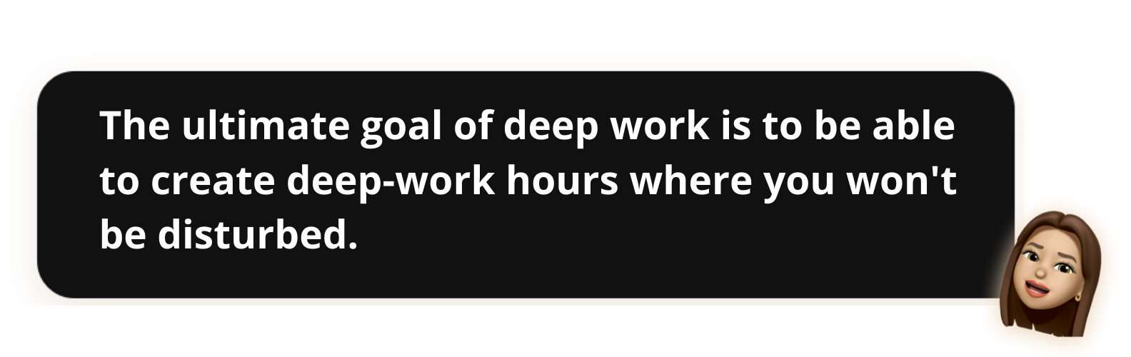 The ultimate goal of deep work is to be able to create deep-work hours where you won't be disturbed. - Popwork