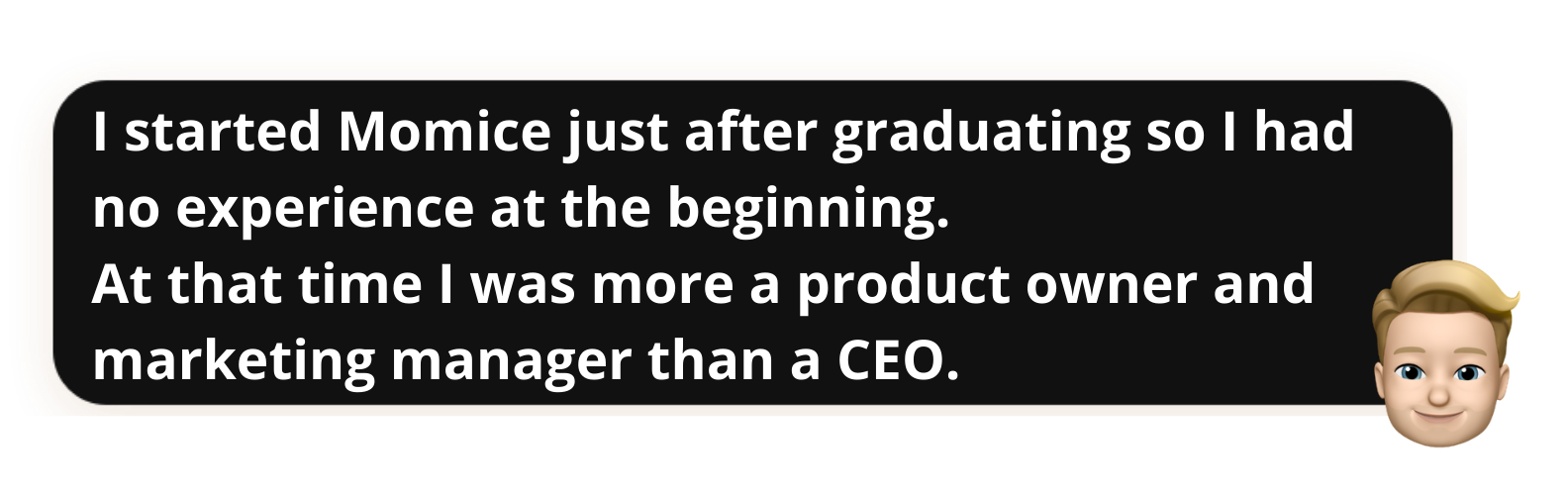 """""""I started Momice just after graduating so I had no experience at the beginning.At that time I was more a product owner and marketing manager than a CEO"""""""