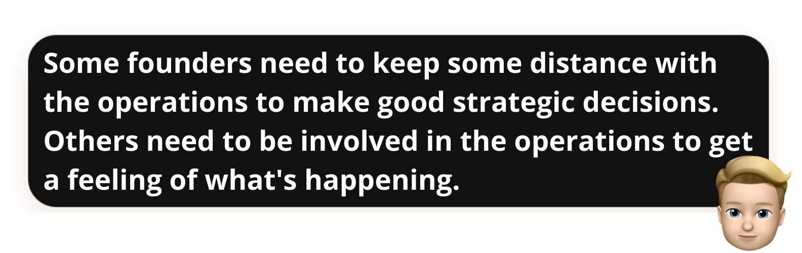 """""""Some founders need to keep some distance with the operations to make good strategic decisions. Others need to be involved in the operations to get a feeling of what's happening."""""""