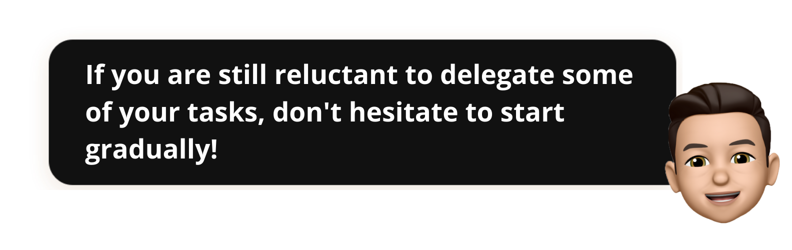 If you are still reluctant to delegate some of your tasks, don't hesitate to start gradually!-Popwork