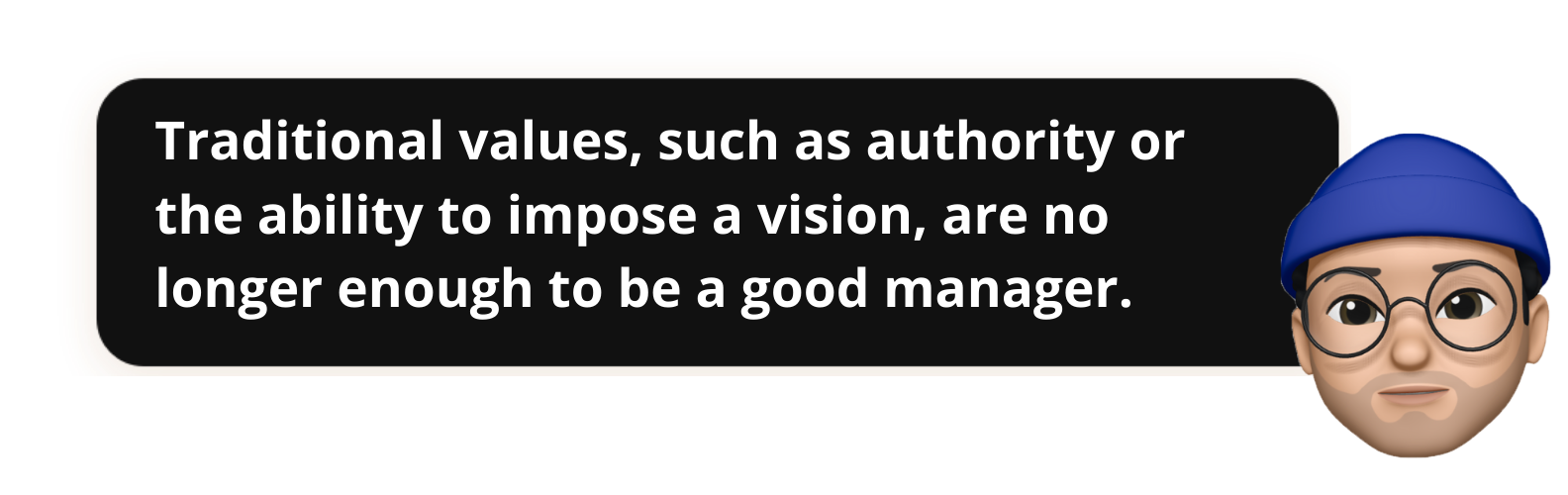 Traditional values, such as authority or the ability to impose a vision, are no longer enough to be a good manager.- Popwork