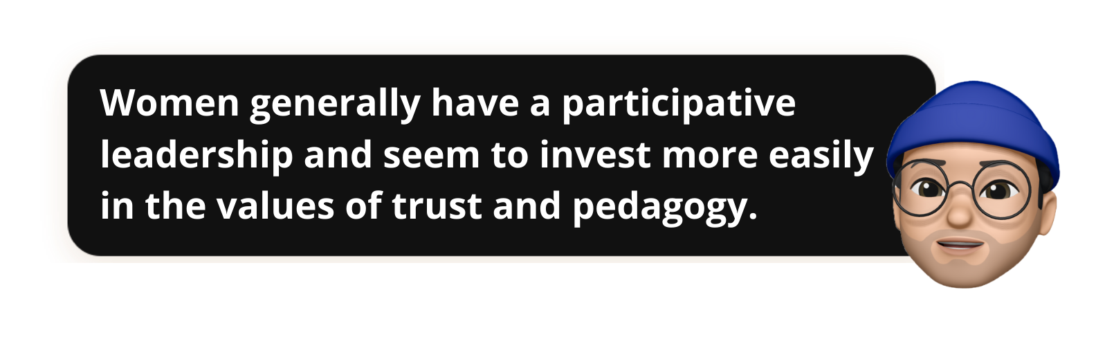 Women generally have a participative leadership and seem to invest more easily in the values of trust and pedagogy.- Popwork