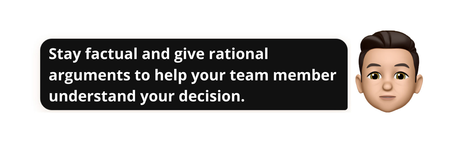 Stay factual and give rational arguments to help your team member understand your decision.- Popwork