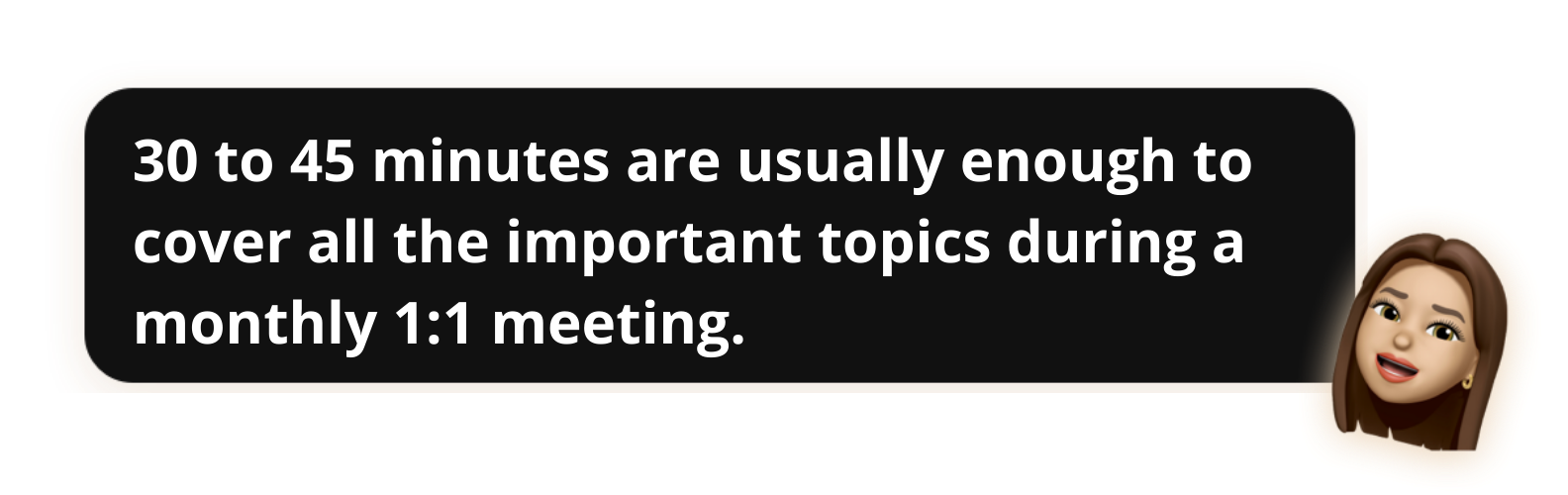 30 to 45 minutes are usually enough to cover all the important topics during a monthly 1:1 meeting - Popwork