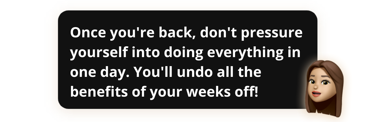Once you're back, don't pressure yourself into doing everything in one day. You'll undo all the benefits of your weeks off! - Popwork